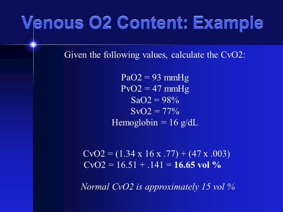 Venous O2 Content: Example Given the following values, calculate the CvO2: PaO2 = 93 mmHg PvO2 = 47 mmHg SaO2 = 98% SvO2 = 77% Hemoglobin = 16 g/dL Cv