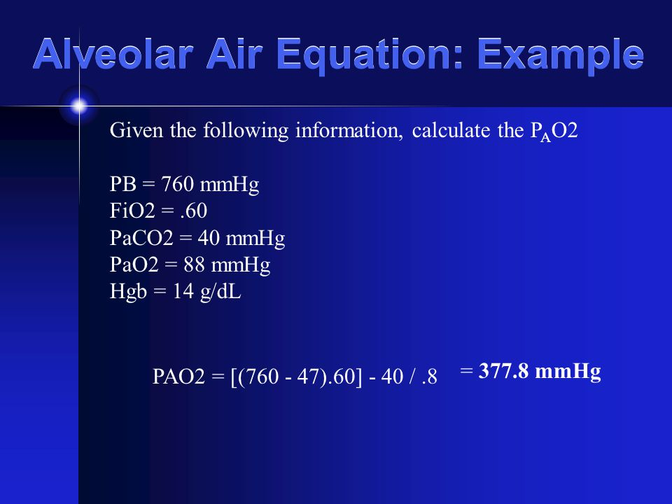 Alveolar Air Equation: Example Given the following information, calculate the P A O2 PB = 760 mmHg FiO2 =.60 PaCO2 = 40 mmHg PaO2 = 88 mmHg Hgb = 14 g