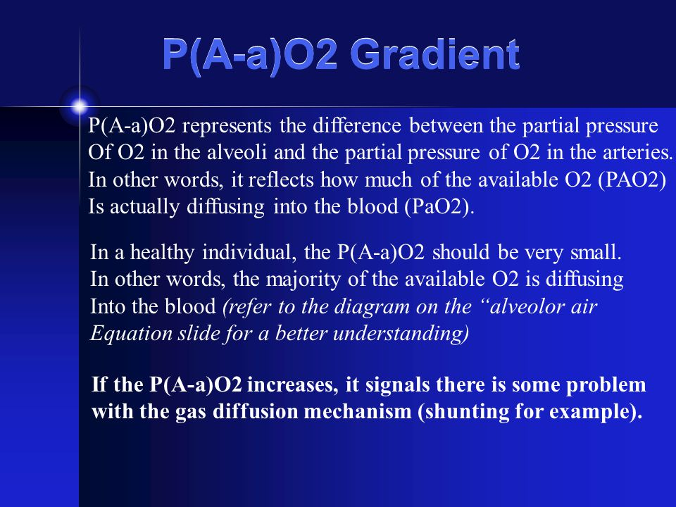 P(A-a)O2 Gradient P(A-a)O2 represents the difference between the partial pressure Of O2 in the alveoli and the partial pressure of O2 in the arteries.