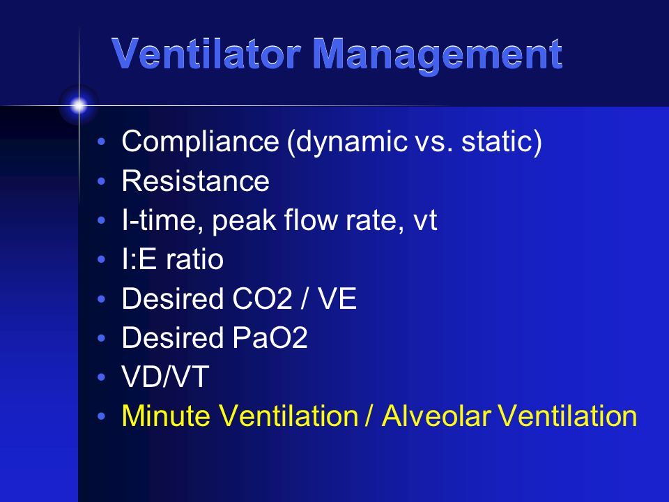 Ventilator Management Compliance (dynamic vs. static) Resistance I-time, peak flow rate, vt I:E ratio Desired CO2 / VE Desired PaO2 VD/VT Minute Venti