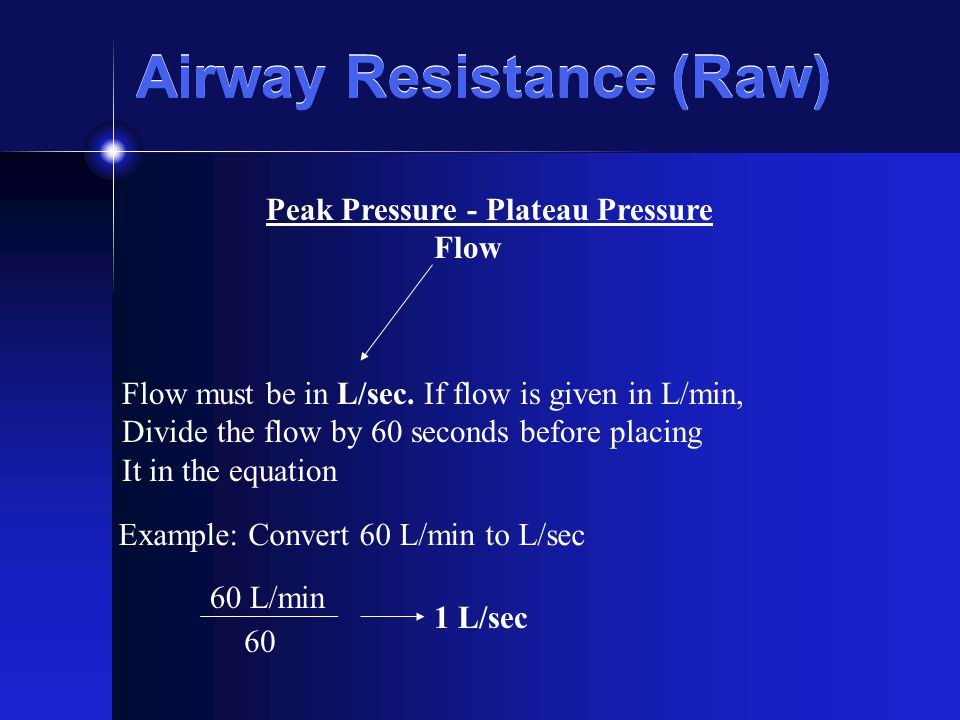 Airway Resistance (Raw) Peak Pressure - Plateau Pressure Flow Flow must be in L/sec. If flow is given in L/min, Divide the flow by 60 seconds before p