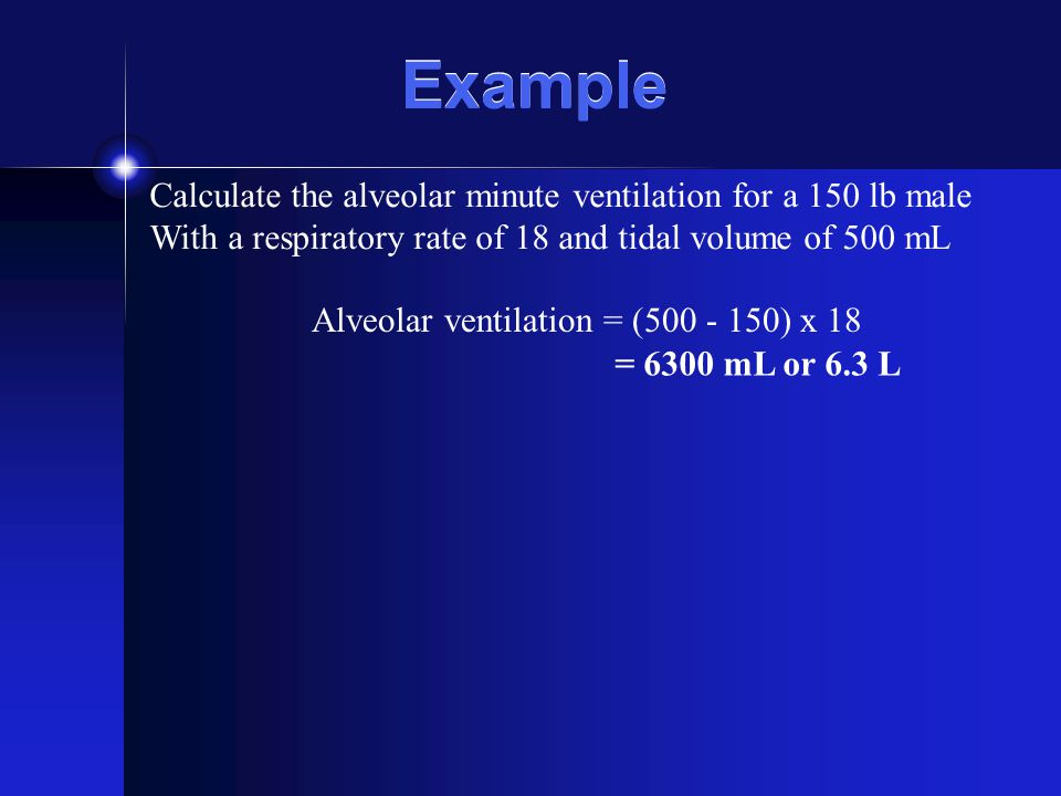 Example Calculate the alveolar minute ventilation for a 150 lb male With a respiratory rate of 18 and tidal volume of 500 mL Alveolar ventilation = (5