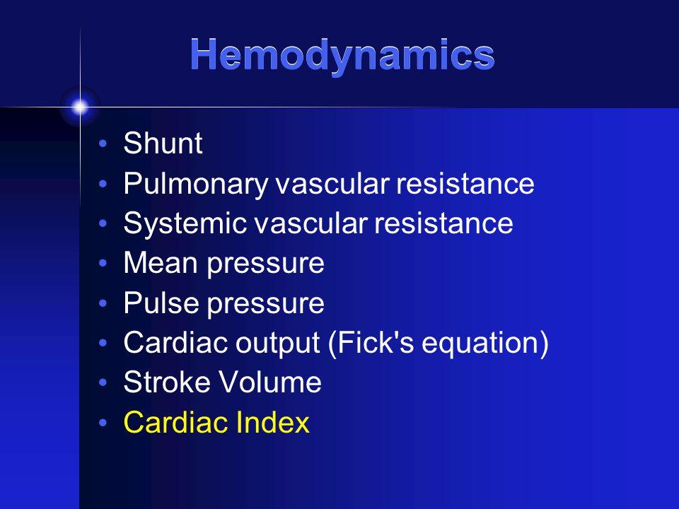 Hemodynamics Shunt Pulmonary vascular resistance Systemic vascular resistance Mean pressure Pulse pressure Cardiac output (Fick's equation) Stroke Vol