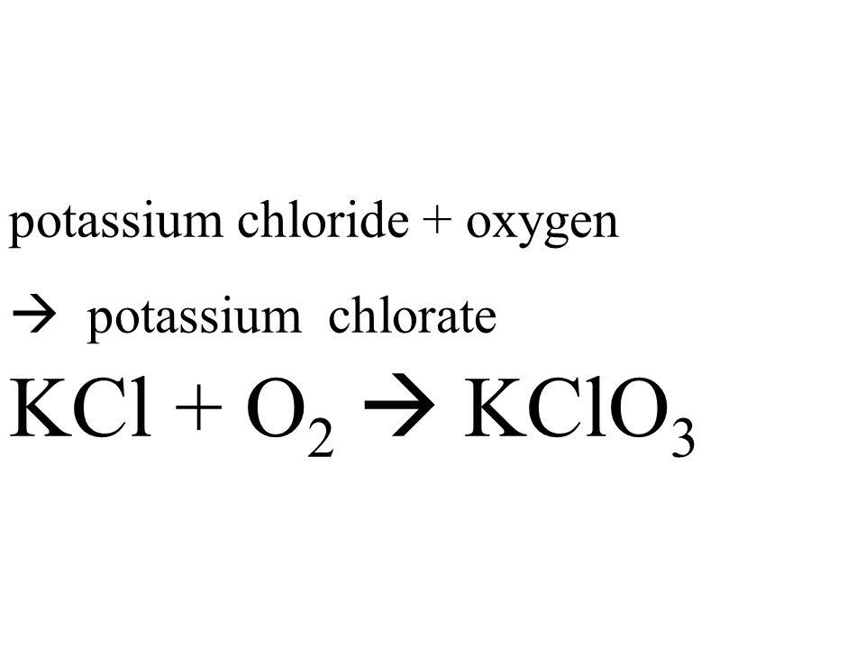 potassium chloride + oxygen  potassium chlorate KCl + O 2  KClO 3