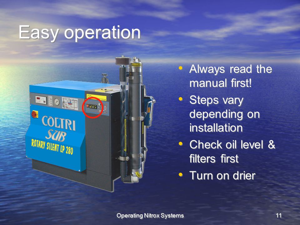 Operating Nitrox Systems11 Easy operation Always read the manual first! Steps vary depending on installation Check oil level & filters first Turn on d
