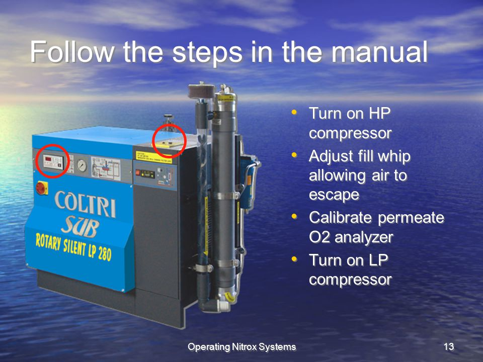 Operating Nitrox Systems13 Follow the steps in the manual Turn on HP compressor Adjust fill whip allowing air to escape Calibrate permeate O2 analyzer Turn on LP compressor Turn on HP compressor Adjust fill whip allowing air to escape Calibrate permeate O2 analyzer Turn on LP compressor