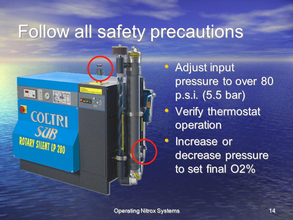 Operating Nitrox Systems14 Follow all safety precautions Adjust input pressure to over 80 p.s.i. (5.5 bar) Verify thermostat operation Increase or dec