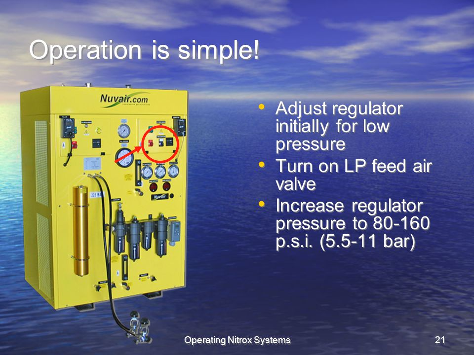 Operating Nitrox Systems21 Operation is simple! Adjust regulator initially for low pressure Turn on LP feed air valve Increase regulator pressure to 8