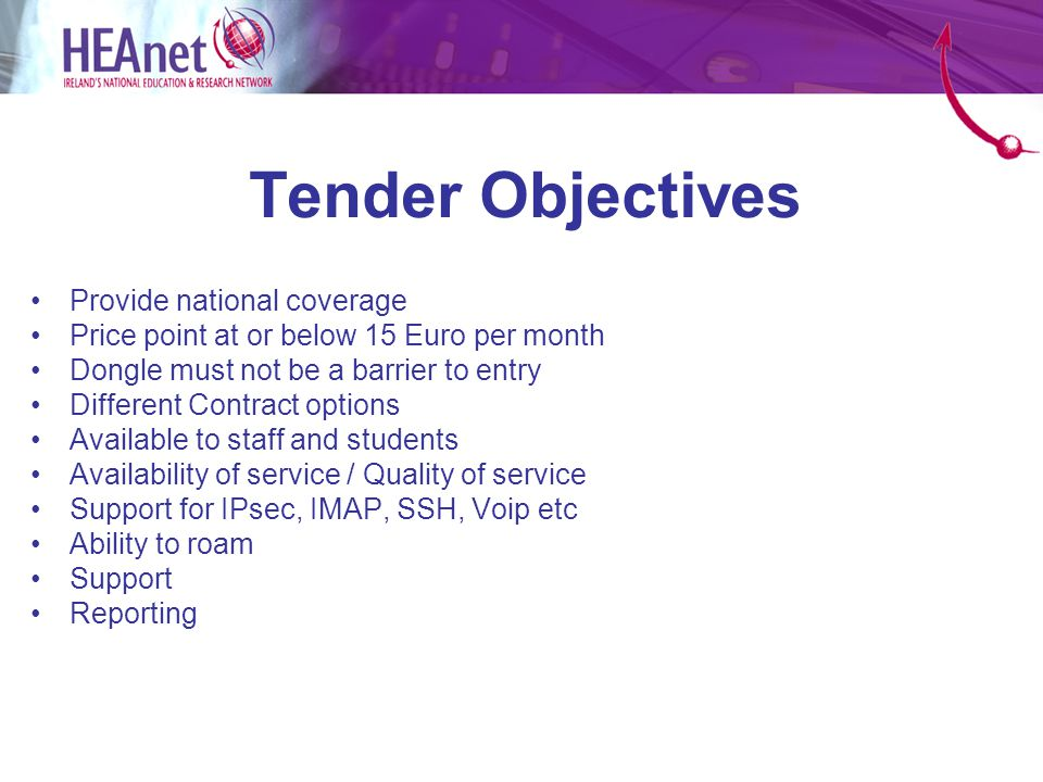 Tender Objectives Provide national coverage Price point at or below 15 Euro per month Dongle must not be a barrier to entry Different Contract options Available to staff and students Availability of service / Quality of service Support for IPsec, IMAP, SSH, Voip etc Ability to roam Support Reporting
