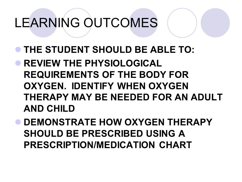 LEARNING OUTCOMES THE STUDENT SHOULD BE ABLE TO: REVIEW THE PHYSIOLOGICAL REQUIREMENTS OF THE BODY FOR OXYGEN. IDENTIFY WHEN OXYGEN THERAPY MAY BE NEE