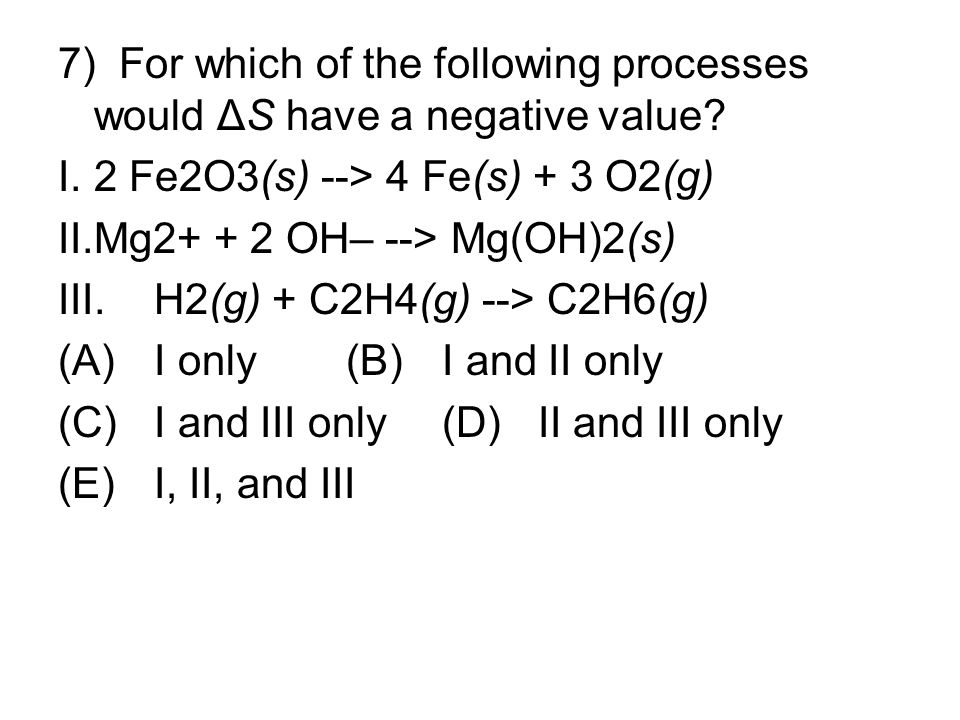 7) For which of the following processes would ΔS have a negative value? I.2 Fe2O3(s) --> 4 Fe(s) + 3 O2(g) II.Mg2+ + 2 OH– --> Mg(OH)2(s) III.H2(g) +