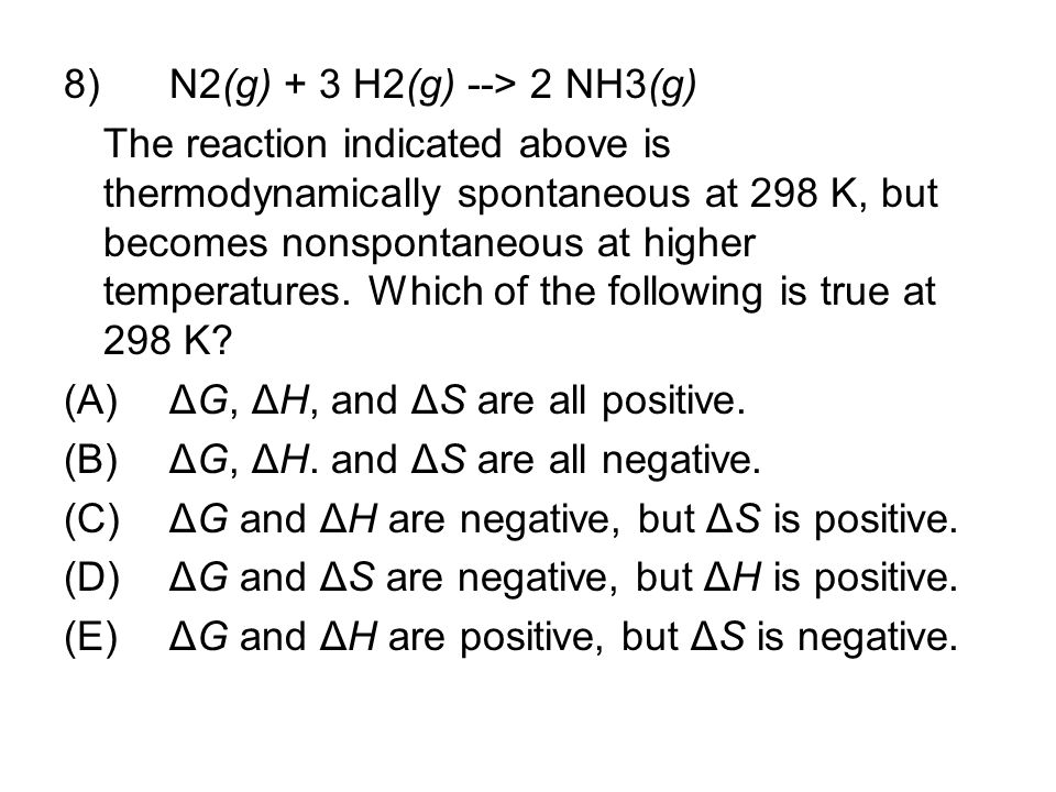 8) N2(g) + 3 H2(g) --> 2 NH3(g) The reaction indicated above is thermodynamically spontaneous at 298 K, but becomes nonspontaneous at higher temperatu