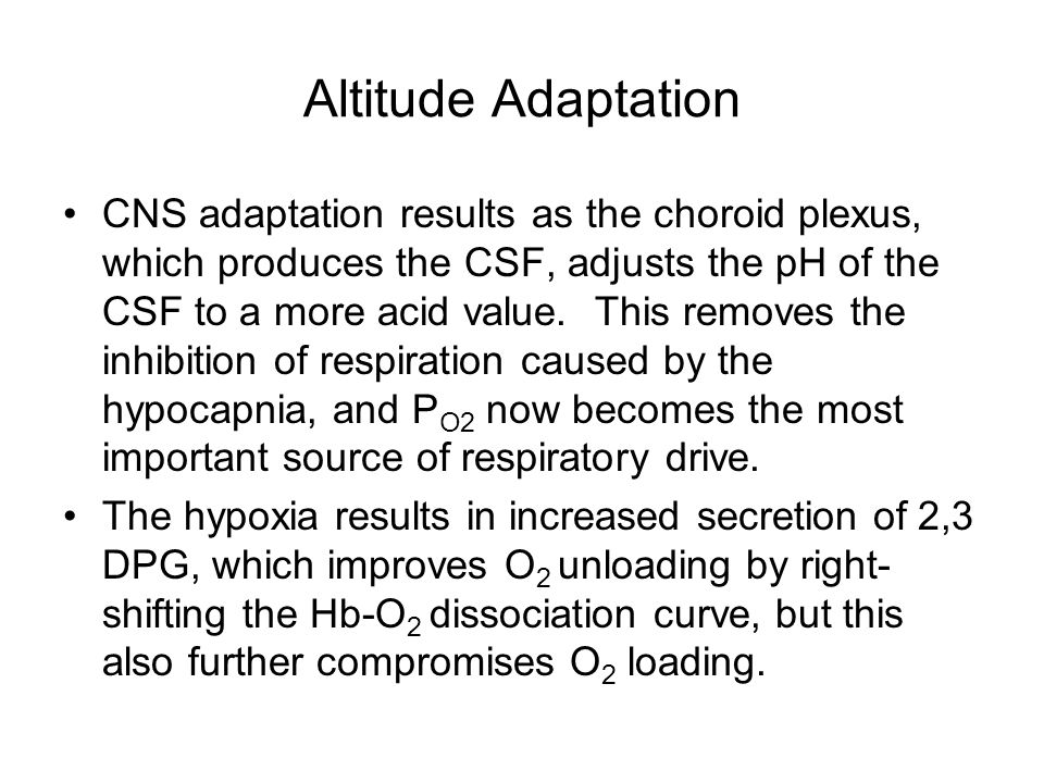 Altitude Adaptation CNS adaptation results as the choroid plexus, which produces the CSF, adjusts the pH of the CSF to a more acid value.