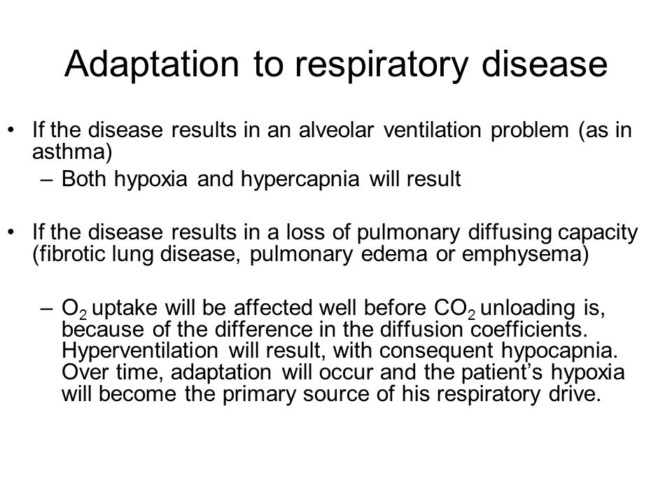 Adaptation to respiratory disease If the disease results in an alveolar ventilation problem (as in asthma) –Both hypoxia and hypercapnia will result If the disease results in a loss of pulmonary diffusing capacity (fibrotic lung disease, pulmonary edema or emphysema) –O 2 uptake will be affected well before CO 2 unloading is, because of the difference in the diffusion coefficients.
