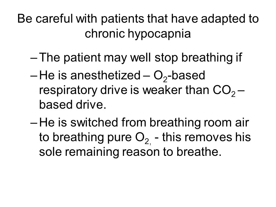 Be careful with patients that have adapted to chronic hypocapnia –The patient may well stop breathing if –He is anesthetized – O 2 -based respiratory drive is weaker than CO 2 – based drive.