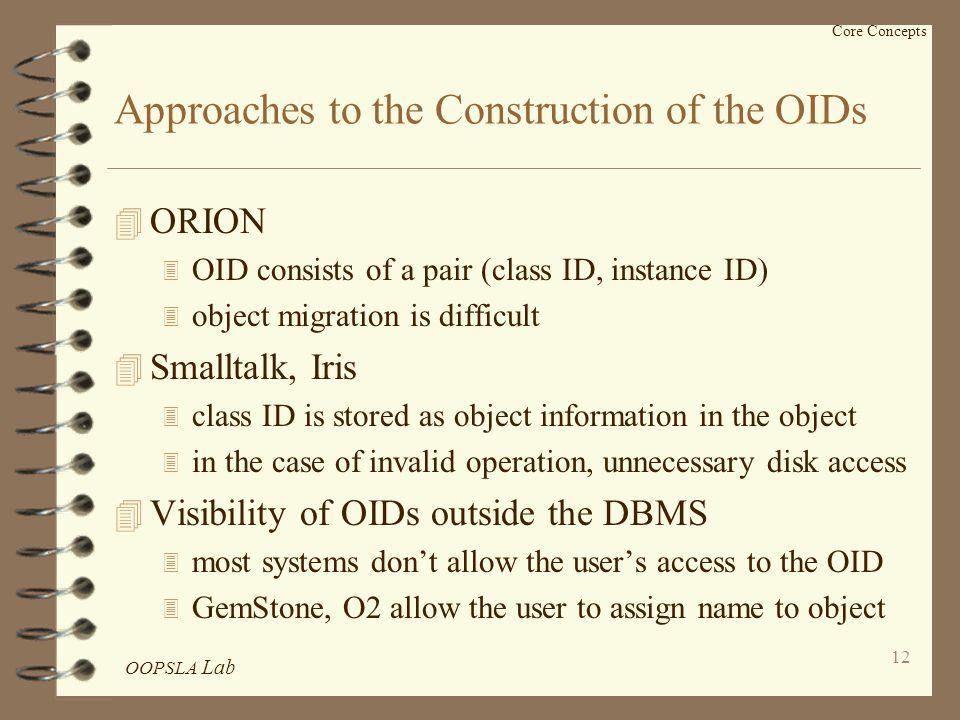 OOPSLA Lab 12 Core Concepts Approaches to the Construction of the OIDs 4 ORION 3 OID consists of a pair (class ID, instance ID) 3 object migration is difficult 4 Smalltalk, Iris 3 class ID is stored as object information in the object 3 in the case of invalid operation, unnecessary disk access 4 Visibility of OIDs outside the DBMS 3 most systems don't allow the user's access to the OID 3 GemStone, O2 allow the user to assign name to object