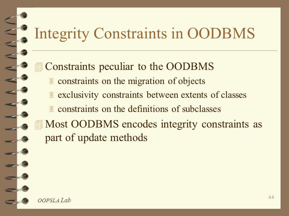 OOPSLA Lab 44 Integrity Constraints in OODBMS 4 Constraints peculiar to the OODBMS 3 constraints on the migration of objects 3 exclusivity constraints between extents of classes 3 constraints on the definitions of subclasses 4 Most OODBMS encodes integrity constraints as part of update methods