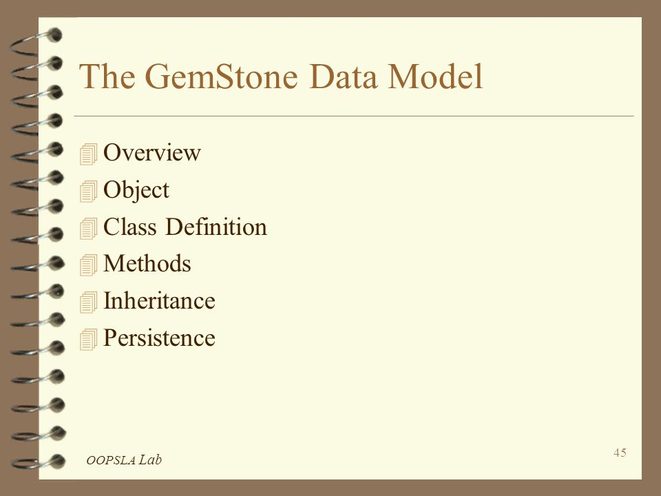 OOPSLA Lab 45 The GemStone Data Model 4 Overview 4 Object 4 Class Definition 4 Methods 4 Inheritance 4 Persistence