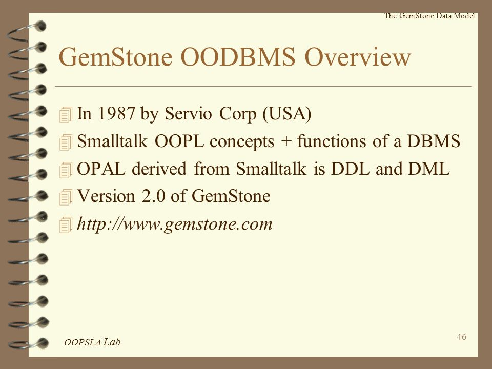 OOPSLA Lab 46 The GemStone Data Model GemStone OODBMS Overview 4 In 1987 by Servio Corp (USA) 4 Smalltalk OOPL concepts + functions of a DBMS 4 OPAL derived from Smalltalk is DDL and DML 4 Version 2.0 of GemStone 4 http://www.gemstone.com