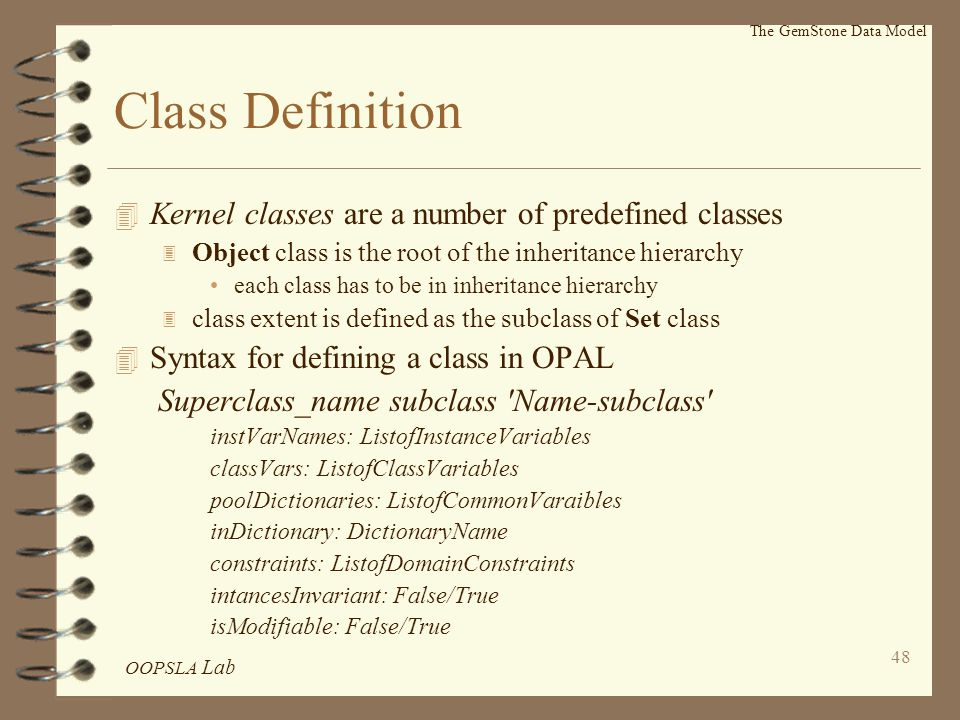 OOPSLA Lab 48 Class Definition 4 Kernel classes are a number of predefined classes 3 Object class is the root of the inheritance hierarchy each class has to be in inheritance hierarchy 3 class extent is defined as the subclass of Set class 4 Syntax for defining a class in OPAL Superclass_name subclass Name-subclass instVarNames: ListofInstanceVariables classVars: ListofClassVariables poolDictionaries: ListofCommonVaraibles inDictionary: DictionaryName constraints: ListofDomainConstraints intancesInvariant: False/True isModifiable: False/True The GemStone Data Model