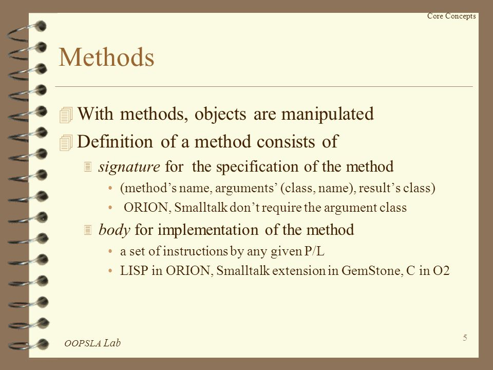 OOPSLA Lab 5 Core Concepts Methods 4 With methods, objects are manipulated 4 Definition of a method consists of 3 signature for the specification of the method (method's name, arguments' (class, name), result's class) ORION, Smalltalk don't require the argument class 3 body for implementation of the method a set of instructions by any given P/L LISP in ORION, Smalltalk extension in GemStone, C in O2