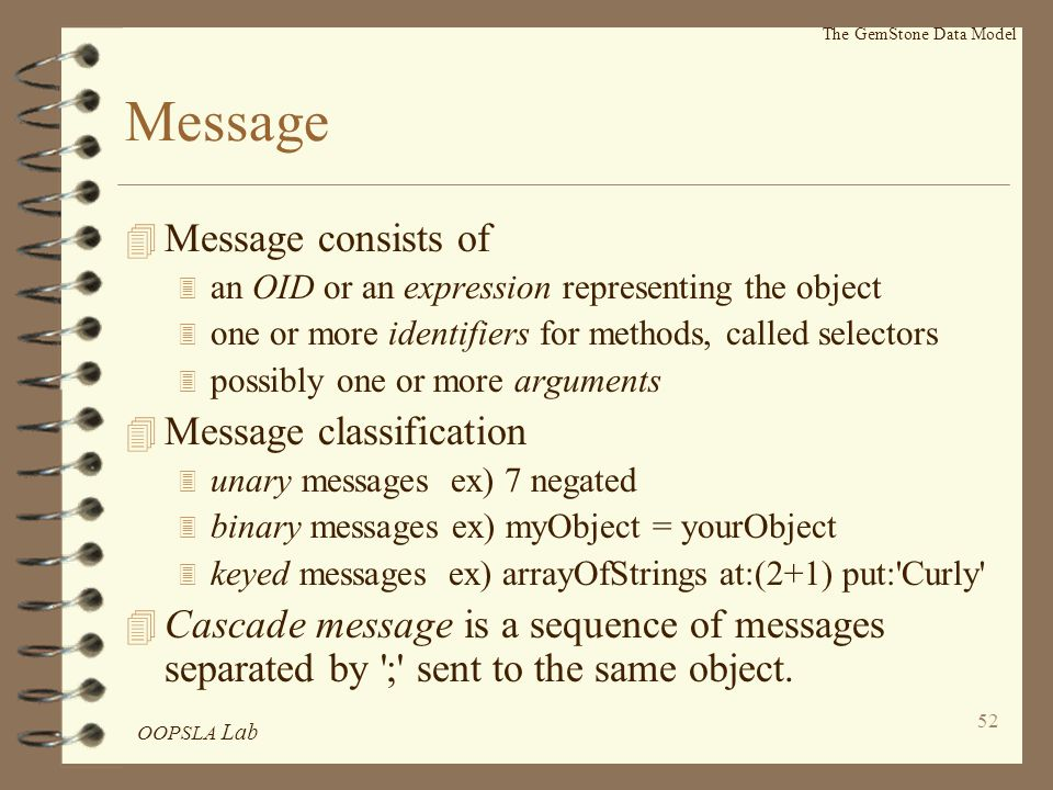 OOPSLA Lab 52 The GemStone Data Model Message 4 Message consists of 3 an OID or an expression representing the object 3 one or more identifiers for methods, called selectors 3 possibly one or more arguments 4 Message classification 3 unary messages ex) 7 negated 3 binary messages ex) myObject = yourObject 3 keyed messages ex) arrayOfStrings at:(2+1) put: Curly 4 Cascade message is a sequence of messages separated by ; sent to the same object.