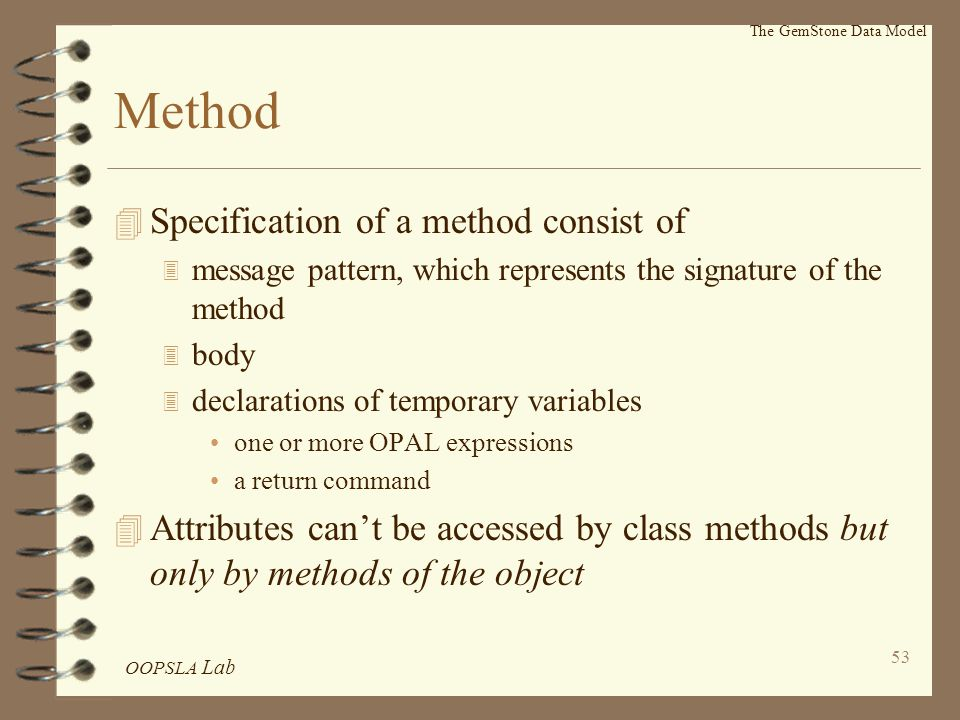 OOPSLA Lab 53 Method 4 Specification of a method consist of 3 message pattern, which represents the signature of the method 3 body 3 declarations of temporary variables one or more OPAL expressions a return command 4 Attributes can't be accessed by class methods but only by methods of the object The GemStone Data Model