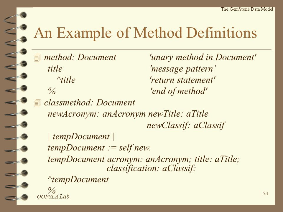 OOPSLA Lab 54 An Example of Method Definitions 4 method: Document unary method in Document title message pattern' ^title return statement % end of method 4 classmethod: Document newAcronym: anAcronym newTitle: aTitle newClassif: aClassif | tempDocument | tempDocument := self new.