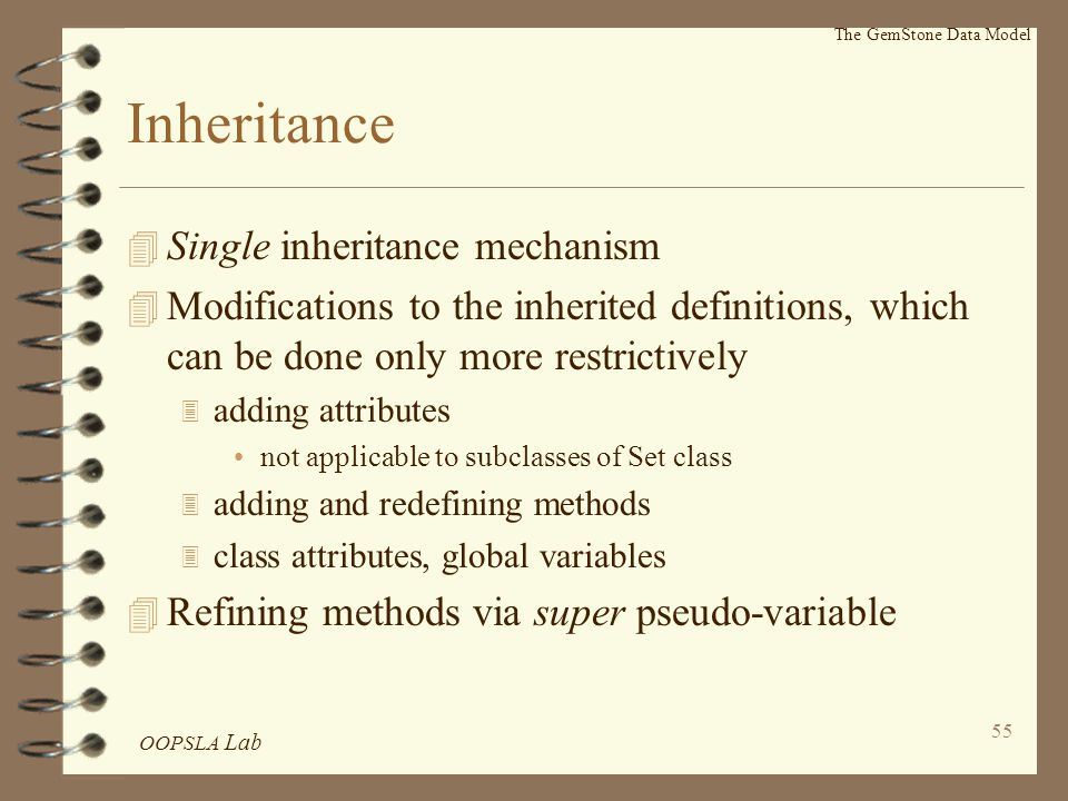 OOPSLA Lab 55 The GemStone Data Model Inheritance 4 Single inheritance mechanism 4 Modifications to the inherited definitions, which can be done only more restrictively 3 adding attributes not applicable to subclasses of Set class 3 adding and redefining methods 3 class attributes, global variables 4 Refining methods via super pseudo-variable