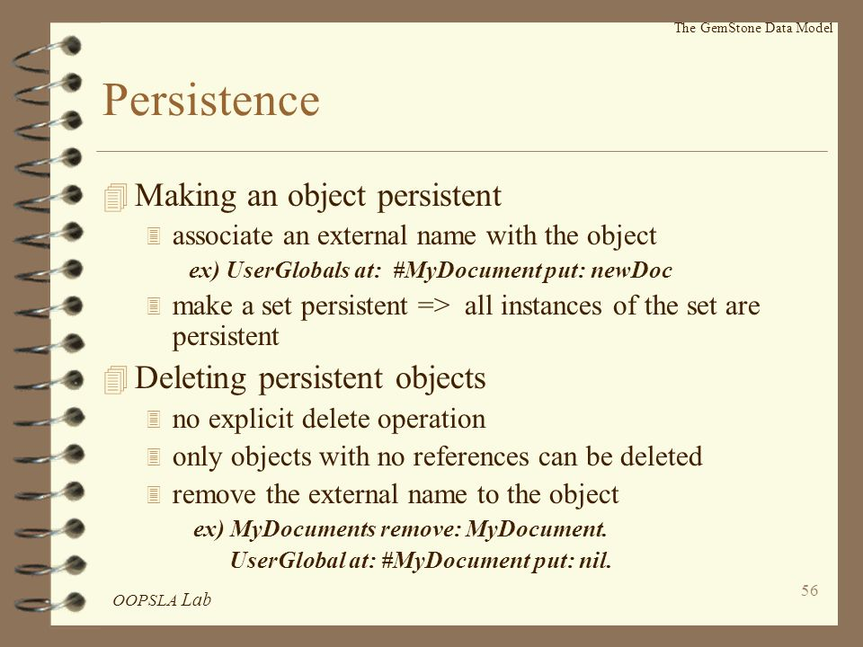 OOPSLA Lab 56 The GemStone Data Model Persistence 4 Making an object persistent 3 associate an external name with the object ex) UserGlobals at: #MyDocument put: newDoc 3 make a set persistent => all instances of the set are persistent 4 Deleting persistent objects 3 no explicit delete operation 3 only objects with no references can be deleted 3 remove the external name to the object ex) MyDocuments remove: MyDocument.