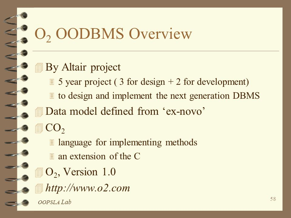 OOPSLA Lab 58 O 2 OODBMS Overview 4 By Altair project 3 5 year project ( 3 for design + 2 for development) 3 to design and implement the next generation DBMS 4 Data model defined from 'ex-novo' 4 CO 2 3 language for implementing methods 3 an extension of the C 4 O 2, Version 1.0 4 http://www.o2.com