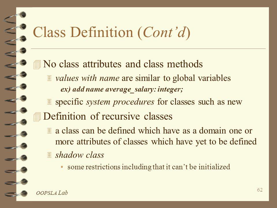 OOPSLA Lab 62 Class Definition (Cont'd) 4 No class attributes and class methods 3 values with name are similar to global variables ex) add name average_salary: integer; 3 specific system procedures for classes such as new 4 Definition of recursive classes 3 a class can be defined which have as a domain one or more attributes of classes which have yet to be defined 3 shadow class some restrictions including that it can't be initialized