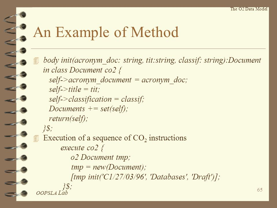 OOPSLA Lab 65 An Example of Method 4 body init(acronym_doc: string, tit:string, classif: string):Document in class Document co2 { self->acronym_document = acronym_doc; self->title = tit; self->classification = classif; Documents += set(self); return(self); }$; 4 Execution of a sequence of CO 2 instructions execute co2 { o2 Document tmp; tmp = new(Document); [tmp init( C1/27/03/96 , Databases , Draft )]; }$; The O2 Data Model