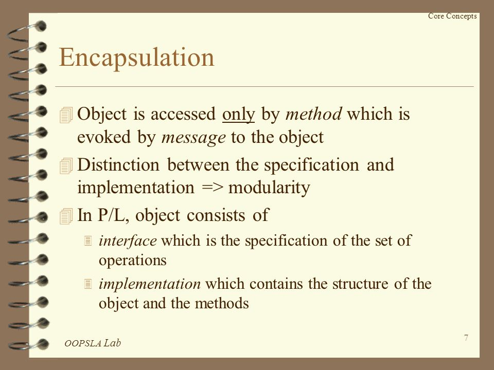 OOPSLA Lab 8 Encapsulation (Cont'd) 4 In OODB, object consists of data and operations 4 Whether the structure is part of the interface or not is unclear 4 Logical data independence 3 implementation of objects can be modified, while the applications remain unchanged 4 Valid violation of the encapsulation 3 direct accessing attributes in query processing