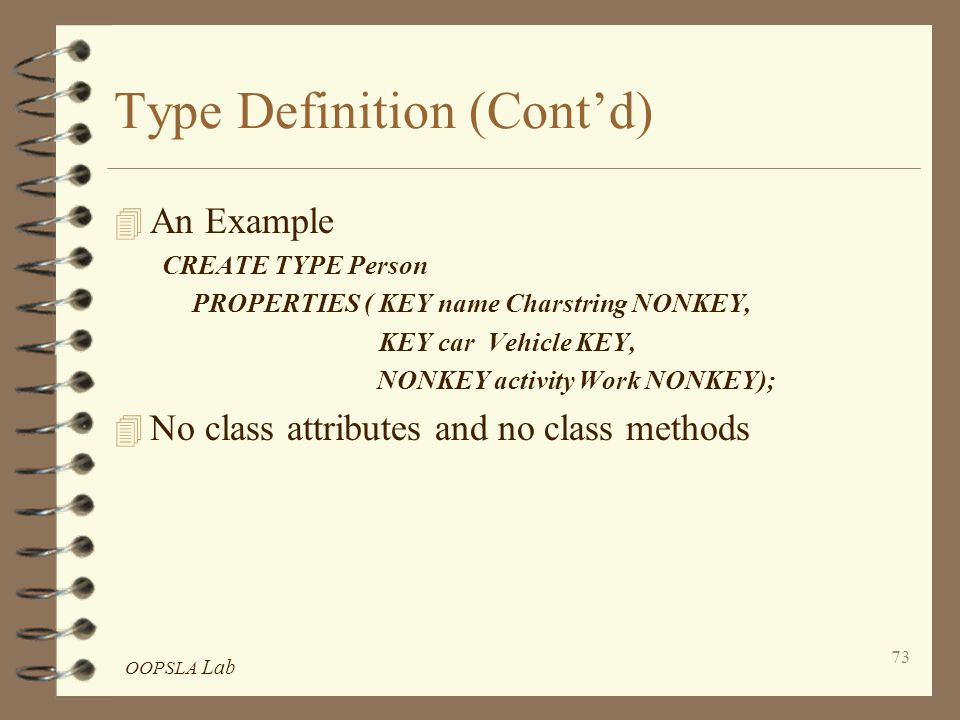 OOPSLA Lab 73 Type Definition (Cont'd) 4 An Example CREATE TYPE Person PROPERTIES ( KEY name Charstring NONKEY, KEY car Vehicle KEY, NONKEY activity Work NONKEY); 4 No class attributes and no class methods