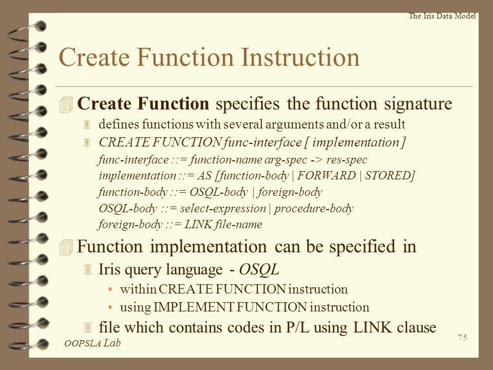 OOPSLA Lab 75 The Iris Data Model Create Function Instruction 4 Create Function specifies the function signature 3 defines functions with several arguments and/or a result 3 CREATE FUNCTION func-interface [ implementation ] func-interface ::= function-name arg-spec -> res-spec implementation ::= AS [function-body | FORWARD | STORED] function-body ::= OSQL-body | foreign-body OSQL-body ::= select-expression | procedure-body foreign-body ::= LINK file-name 4 Function implementation can be specified in 3 Iris query language - OSQL within CREATE FUNCTION instruction using IMPLEMENT FUNCTION instruction 3 file which contains codes in P/L using LINK clause