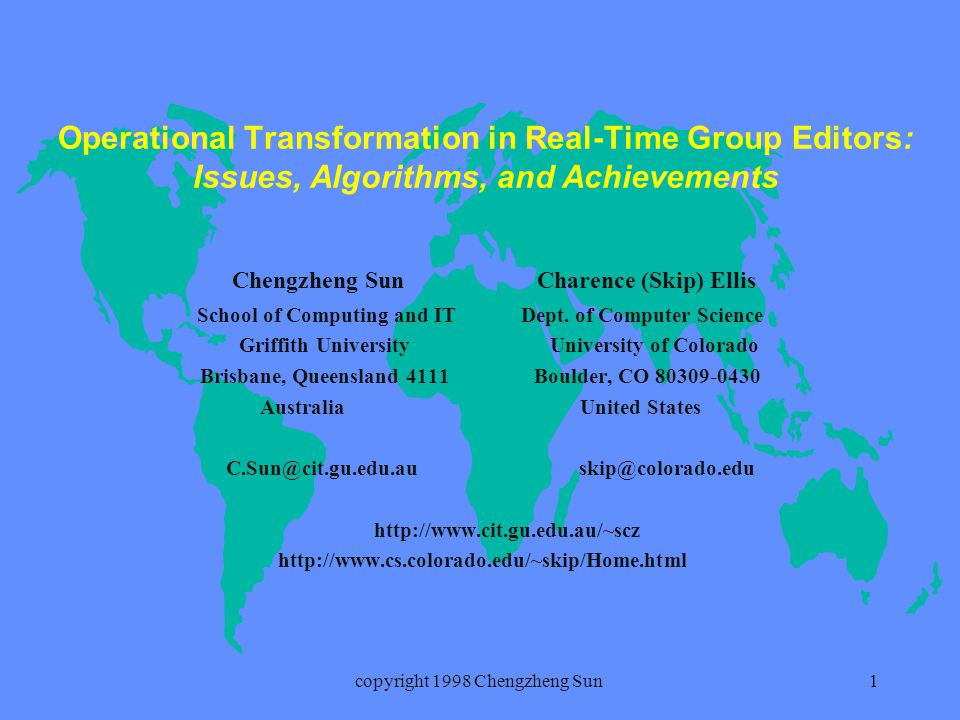 copyright 1998 Chengzheng Sun1 Operational Transformation in Real-Time Group Editors: Issues, Algorithms, and Achievements Chengzheng Sun Charence (Skip) Ellis School of Computing and IT Dept.