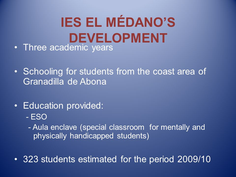 IES EL MÉDANO'S DEVELOPMENT Three academic years Schooling for students from the coast area of Granadilla de Abona Education provided: - ESO - Aula enclave (special classroom for mentally and physically handicapped students) 323 students estimated for the period 2009/10