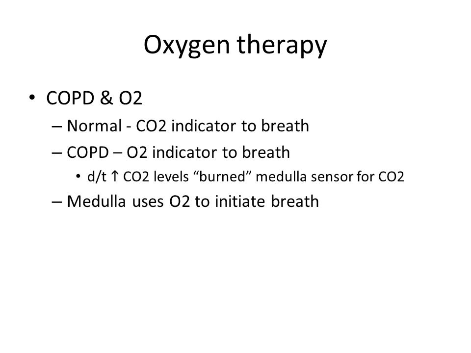 Oxygen therapy COPD & O2 – Normal - CO2 indicator to breath – COPD – O2 indicator to breath d/t  CO2 levels burned medulla sensor for CO2 – Medulla uses O2 to initiate breath