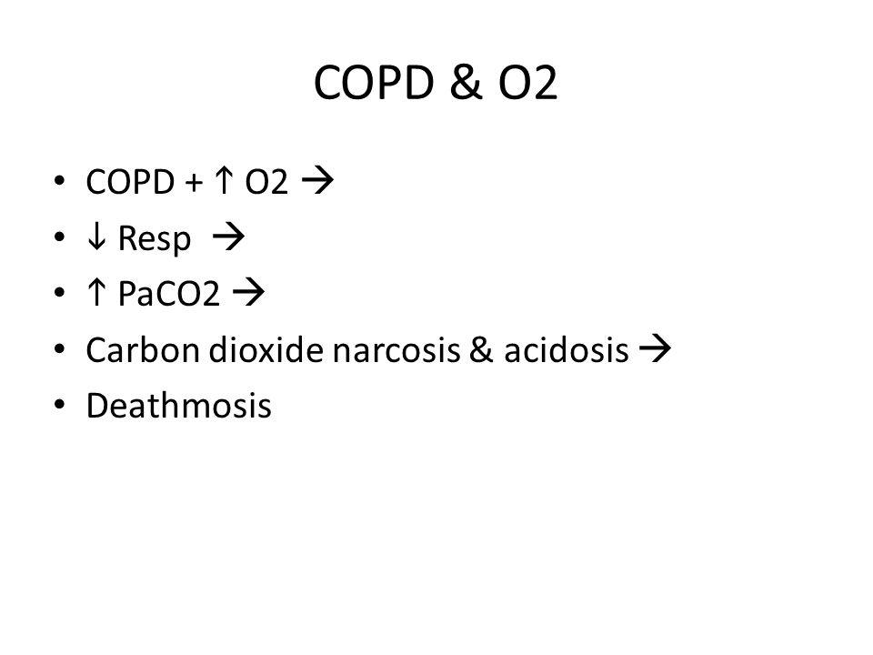 COPD & O2 COPD +  O2   Resp   PaCO2  Carbon dioxide narcosis & acidosis  Deathmosis