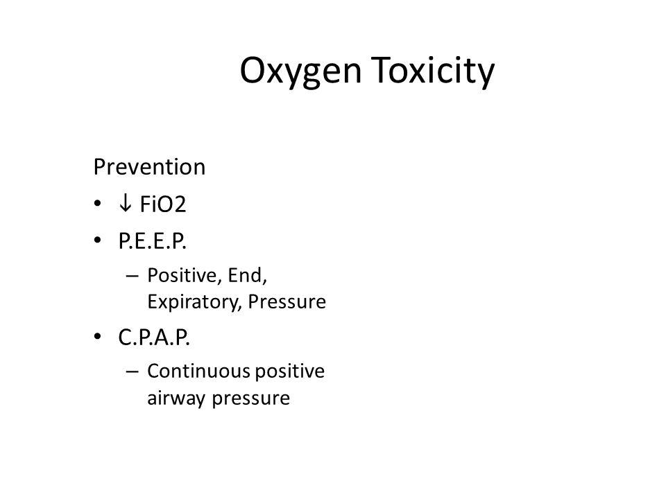 Oxygen Toxicity Prevention  FiO2 P.E.E.P. – Positive, End, Expiratory, Pressure C.P.A.P.
