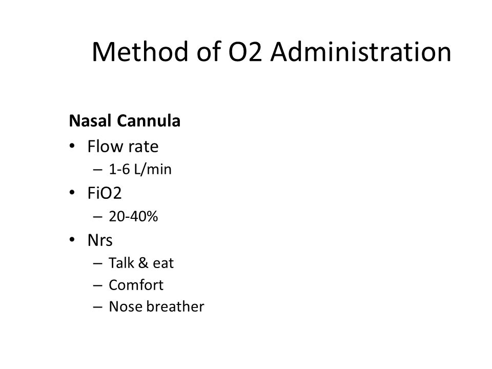 Method of O2 Administration Nasal Cannula Flow rate – 1-6 L/min FiO2 – 20-40% Nrs – Talk & eat – Comfort – Nose breather