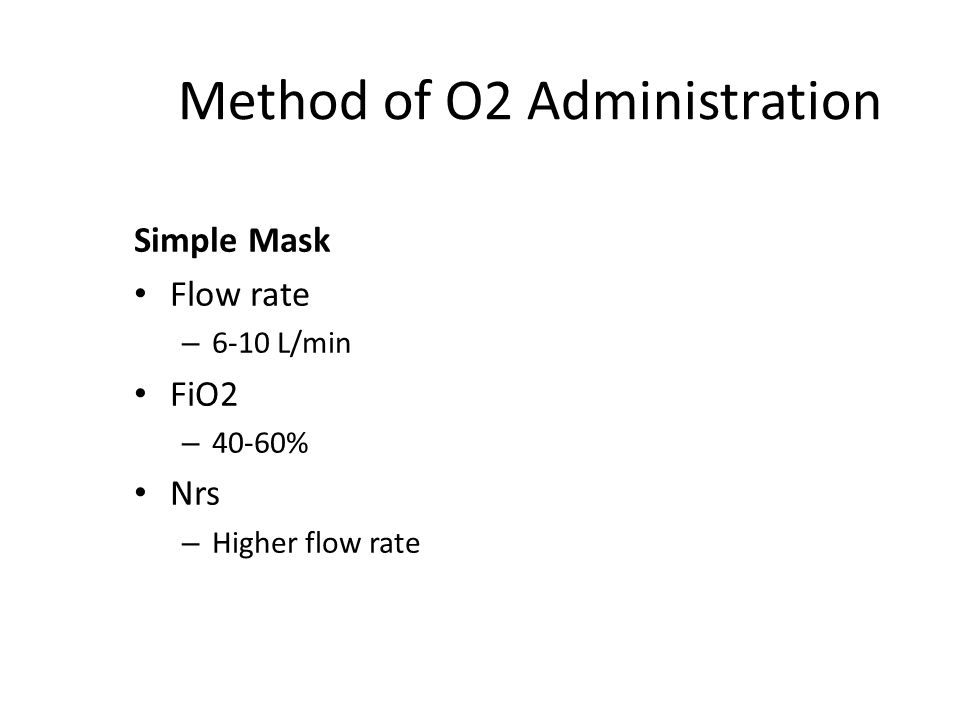 Method of O2 Administration Simple Mask Flow rate – 6-10 L/min FiO2 – 40-60% Nrs – Higher flow rate