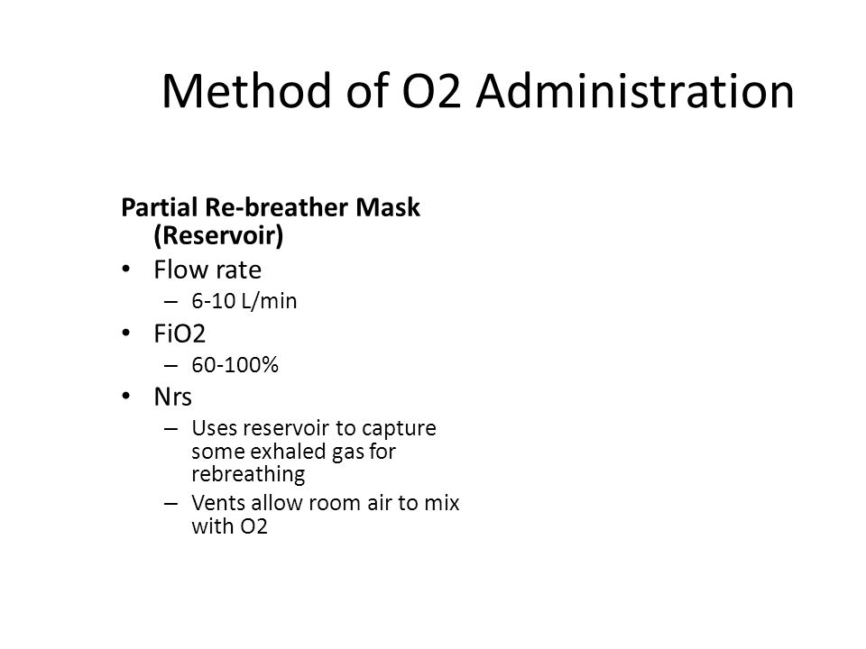 Method of O2 Administration Partial Re-breather Mask (Reservoir) Flow rate – 6-10 L/min FiO2 – 60-100% Nrs – Uses reservoir to capture some exhaled gas for rebreathing – Vents allow room air to mix with O2
