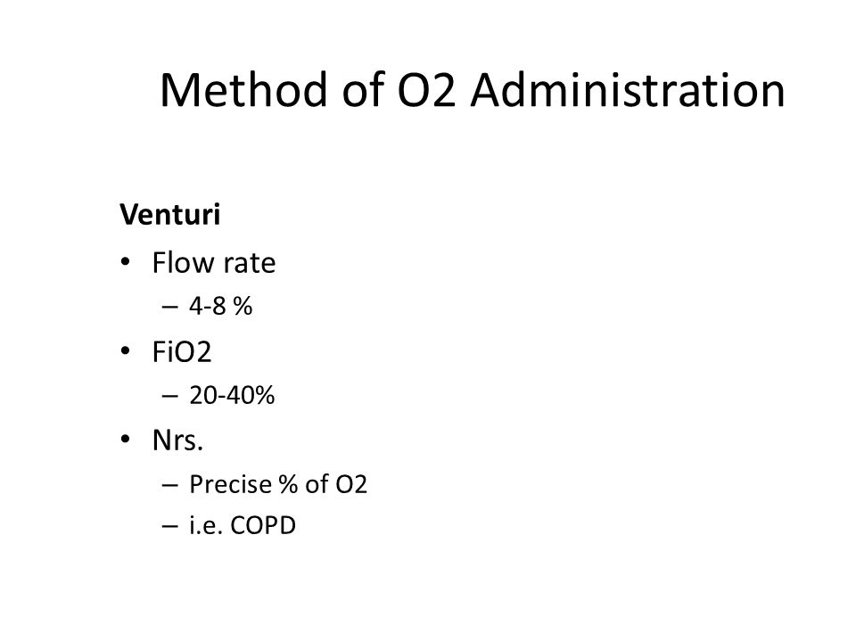Method of O2 Administration Venturi Flow rate – 4-8 % FiO2 – 20-40% Nrs.