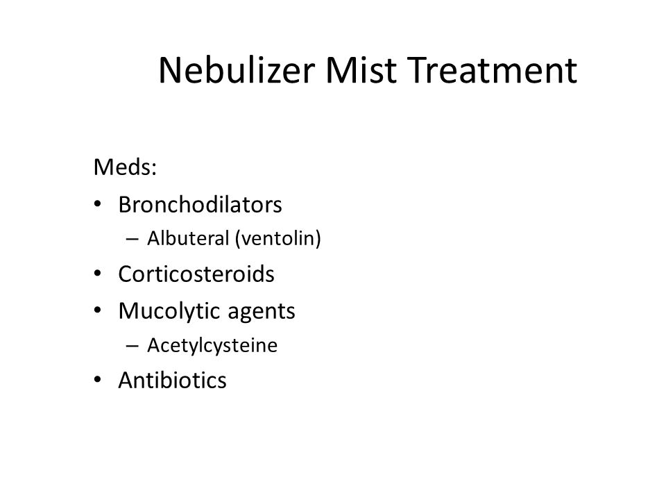 Nebulizer Mist Treatment Meds: Bronchodilators – Albuteral (ventolin) Corticosteroids Mucolytic agents – Acetylcysteine Antibiotics
