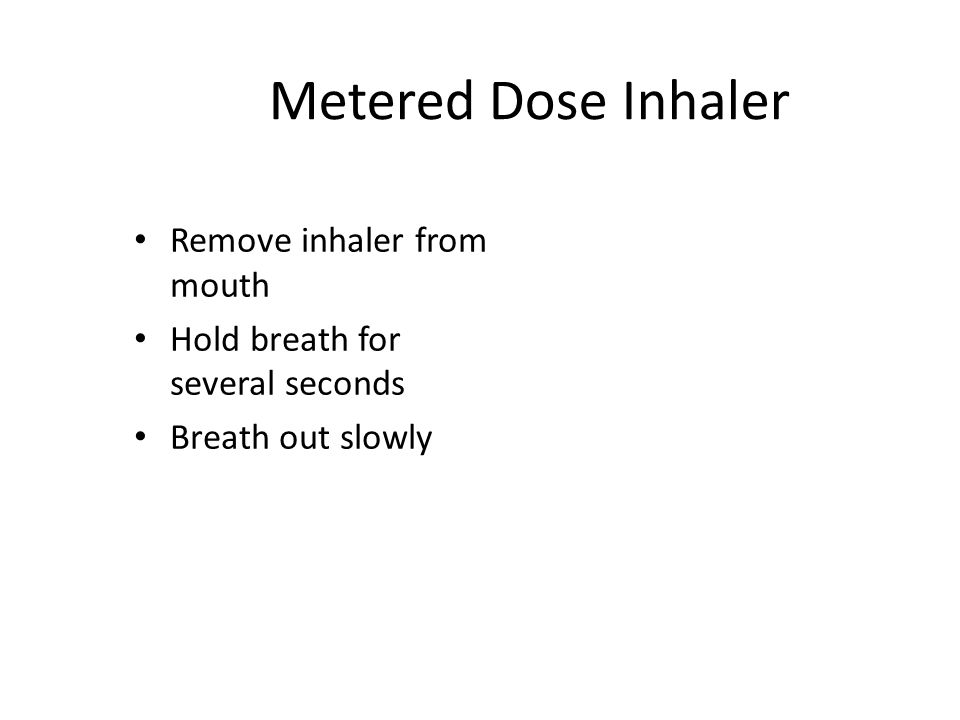 Metered Dose Inhaler Remove inhaler from mouth Hold breath for several seconds Breath out slowly