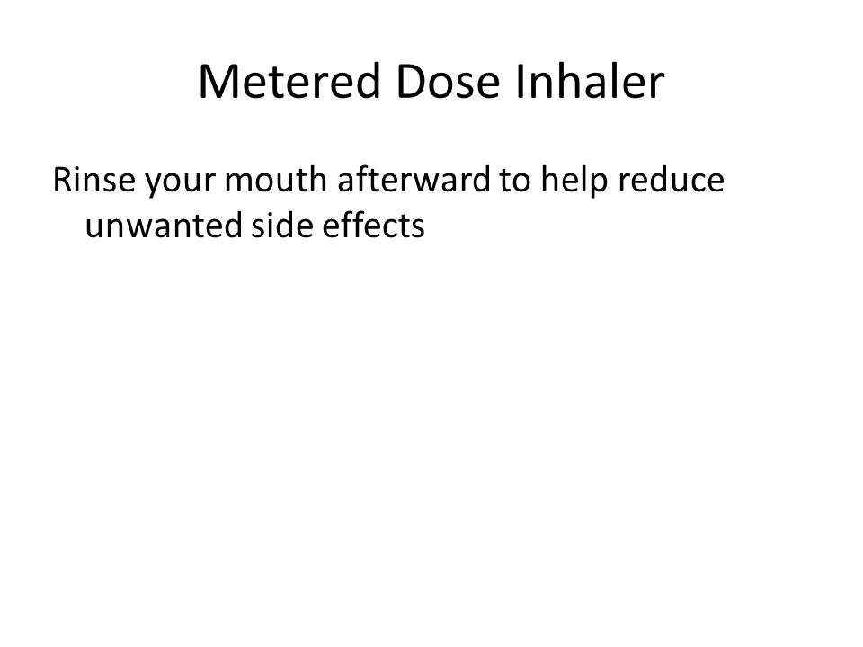 Metered Dose Inhaler Rinse your mouth afterward to help reduce unwanted side effects