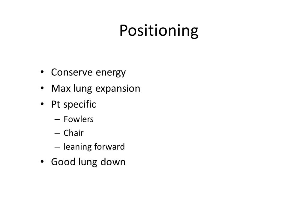 Positioning Conserve energy Max lung expansion Pt specific – Fowlers – Chair – leaning forward Good lung down