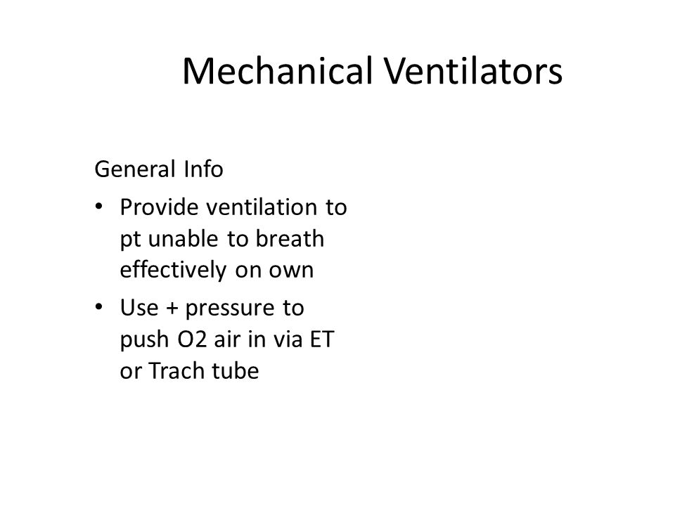 Mechanical Ventilators General Info Provide ventilation to pt unable to breath effectively on own Use + pressure to push O2 air in via ET or Trach tube